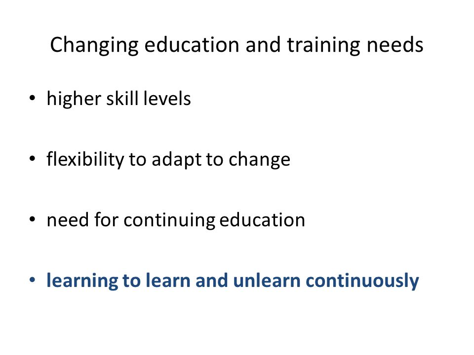 Changing education and training needs higher skill levels flexibility to adapt to change need for continuing education learning to learn and unlearn c