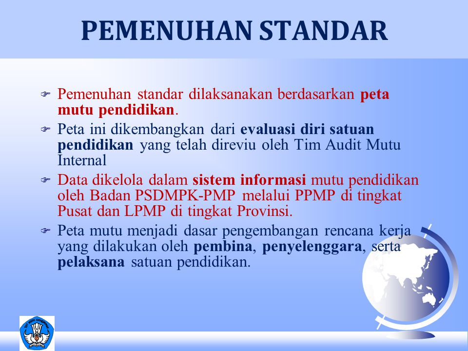 F Pemenuhan standar dilaksanakan berdasarkan peta mutu pendidikan. F Peta ini dikembangkan dari evaluasi diri satuan pendidikan yang telah direviu ole