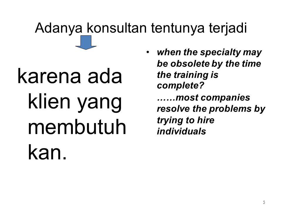 Adanya konsultan tentunya terjadi karena ada klien yang membutuh kan. when the specialty may be obsolete by the time the training is complete? ……most
