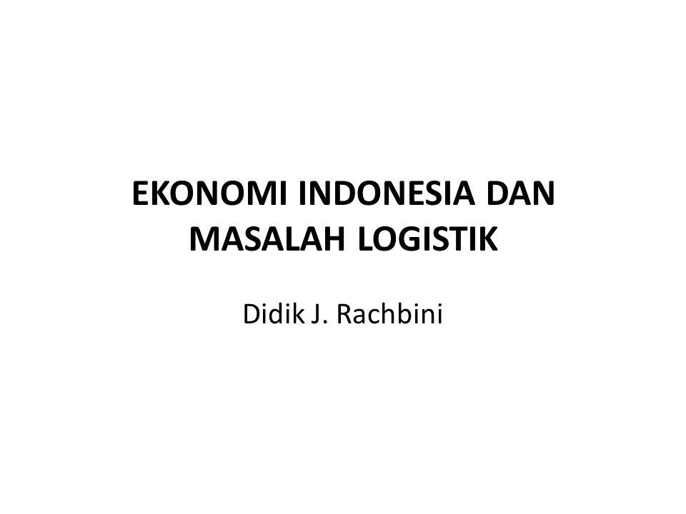 EKONOMI INDONESIA DAN MASALAH LOGISTIK Didik J. Rachbini