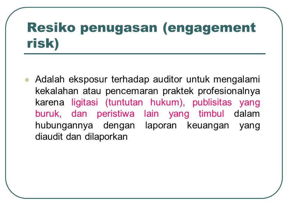 Resiko penugasan (engagement risk) Adalah eksposur terhadap auditor untuk mengalami kekalahan atau pencemaran praktek profesionalnya karena ligitasi (tuntutan hukum), publisitas yang buruk, dan peristiwa lain yang timbul dalam hubungannya dengan laporan keuangan yang diaudit dan dilaporkan