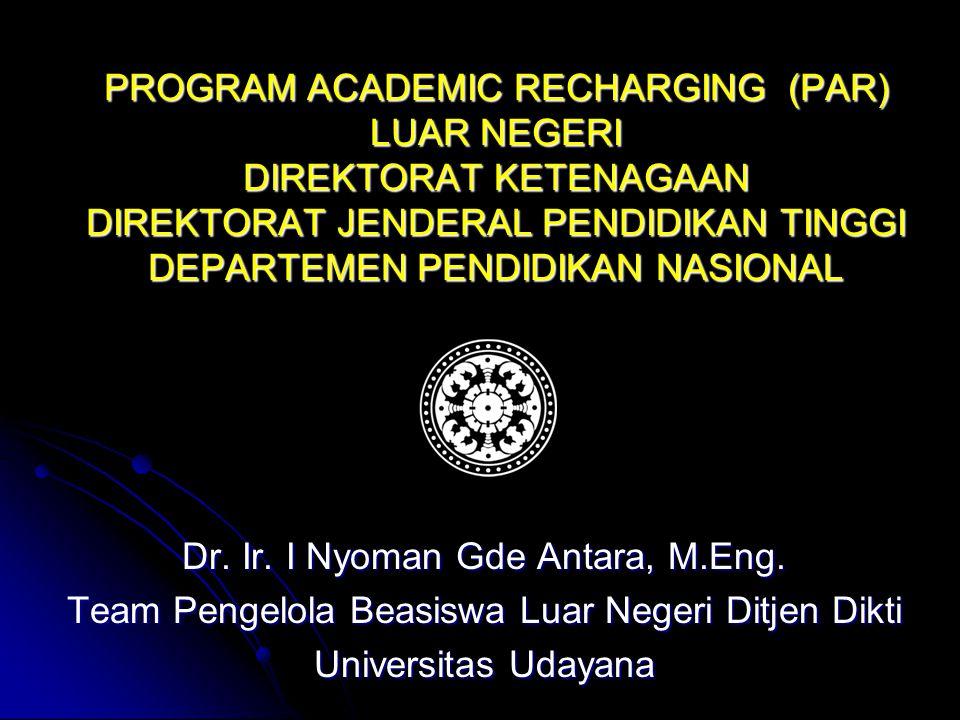 PROGRAM ACADEMIC RECHARGING (PAR) LUAR NEGERI DIREKTORAT KETENAGAAN DIREKTORAT JENDERAL PENDIDIKAN TINGGI DEPARTEMEN PENDIDIKAN NASIONAL Dr.