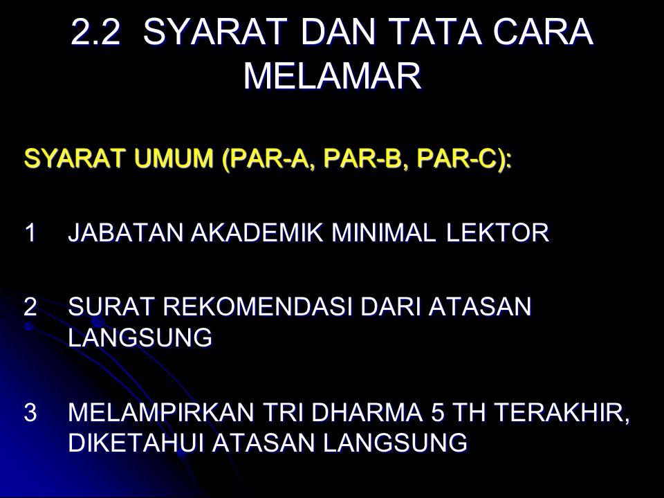 2.2 SYARAT DAN TATA CARA MELAMAR SYARAT UMUM (PAR-A, PAR-B, PAR-C): 1JABATAN AKADEMIK MINIMAL LEKTOR 2SURAT REKOMENDASI DARI ATASAN LANGSUNG 3MELAMPIRKAN TRI DHARMA 5 TH TERAKHIR, DIKETAHUI ATASAN LANGSUNG