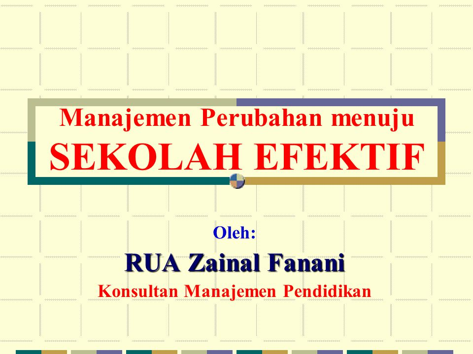 Manajemen Perubahan menuju SEKOLAH EFEKTIF Oleh: RUA Zainal Fanani Konsultan Manajemen Pendidikan