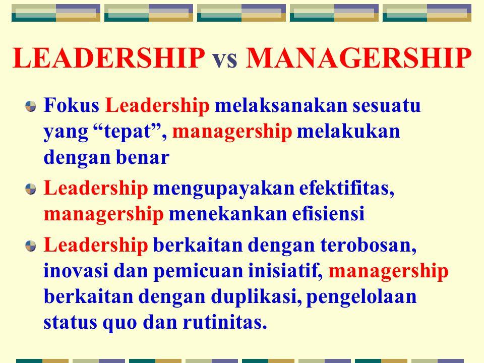 LEADERSHIP vs MANAGERSHIP Fokus Leadership melaksanakan sesuatu yang tepat , managership melakukan dengan benar Leadership mengupayakan efektifitas, managership menekankan efisiensi Leadership berkaitan dengan terobosan, inovasi dan pemicuan inisiatif, managership berkaitan dengan duplikasi, pengelolaan status quo dan rutinitas.