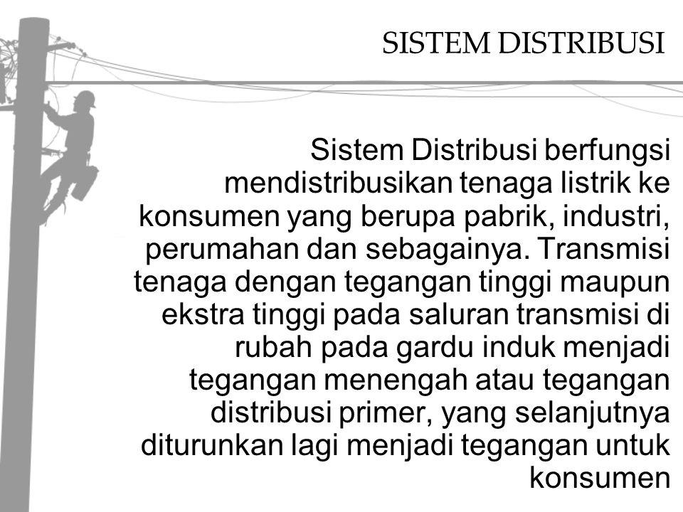 SISTEM DISTRIBUSI Sistem Distribusi berfungsi mendistribusikan tenaga listrik ke konsumen yang berupa pabrik, industri, perumahan dan sebagainya.