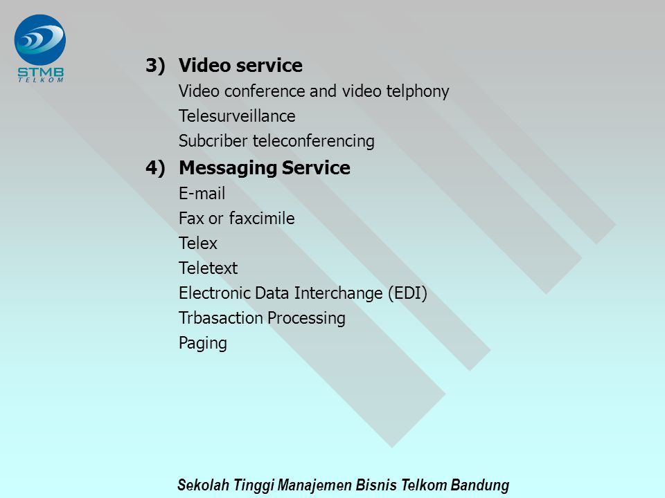 Sekolah Tinggi Manajemen Bisnis Telkom Bandung 3)Video service Video conference and video telphony Telesurveillance Subcriber teleconferencing 4)Messaging Service E-mail Fax or faxcimile Telex Teletext Electronic Data Interchange (EDI) Trbasaction Processing Paging