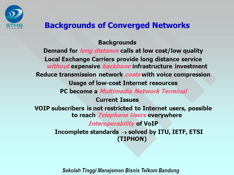 Sekolah Tinggi Manajemen Bisnis Telkom Bandung Backgrounds of Converged Networks Backgrounds Demand for long distance calls at low cost/low quality Lo