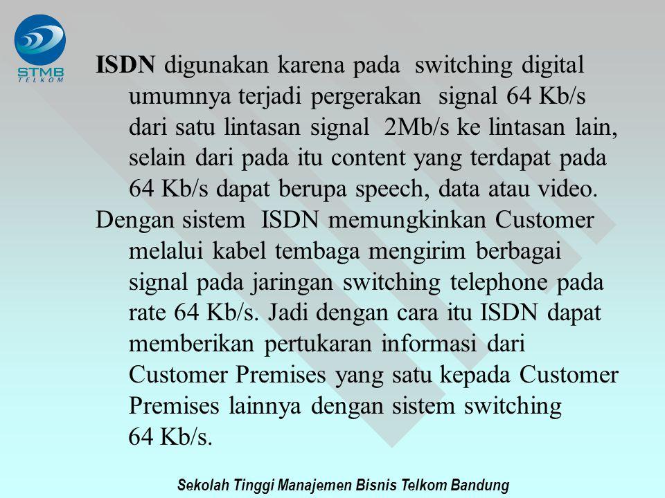 Sekolah Tinggi Manajemen Bisnis Telkom Bandung ISDN digunakan karena pada switching digital umumnya terjadi pergerakan signal 64 Kb/s dari satu lintas