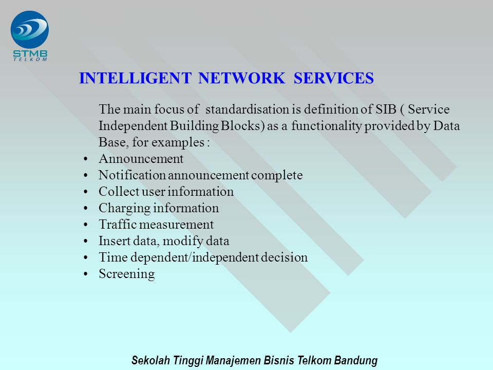 Sekolah Tinggi Manajemen Bisnis Telkom Bandung INTELLIGENT NETWORK SERVICES The main focus of standardisation is definition of SIB ( Service Independe