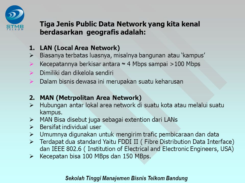 Sekolah Tinggi Manajemen Bisnis Telkom Bandung 3.WAN (Wide Area Networks)  WAN dikenal sebagai hubungan antar Komputer /Terminal yang bersifat inertcity, intercounty dan intercontinental.