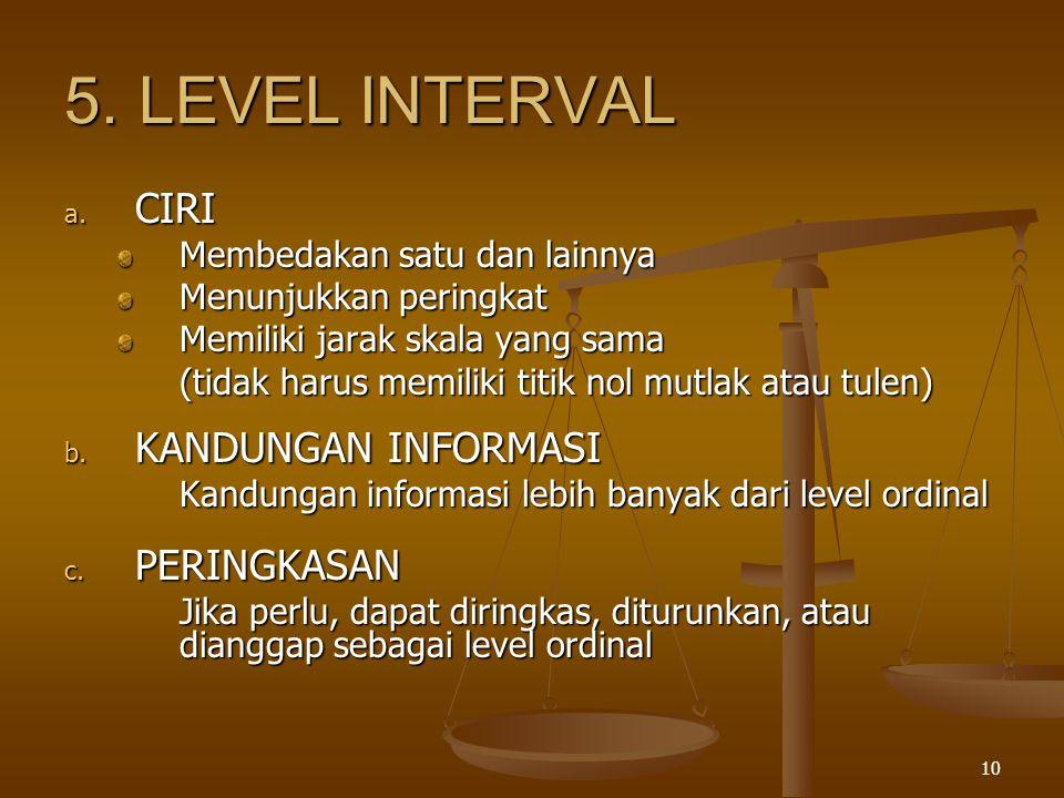 10 5.LEVEL INTERVAL a. CIRI Membedakan satu dan lainnya Menunjukkan peringkat Memiliki jarak skala yang sama (tidak harus memiliki titik nol mutlak at