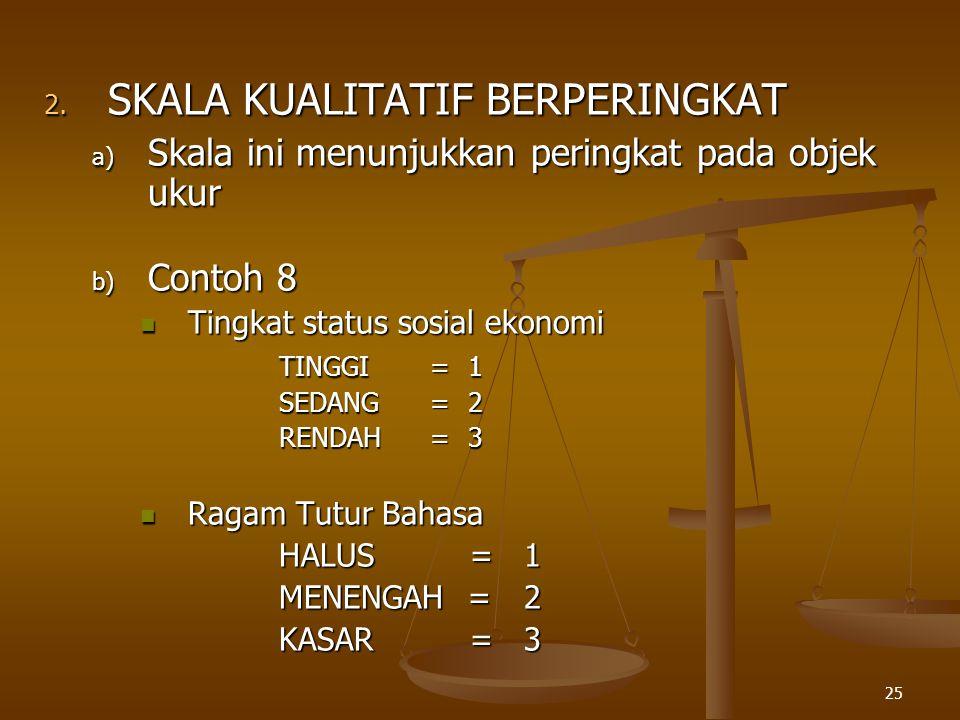 25 2. SKALA KUALITATIF BERPERINGKAT a) Skala ini menunjukkan peringkat pada objek ukur b) Contoh 8 Tingkat status sosial ekonomi Tingkat status sosial