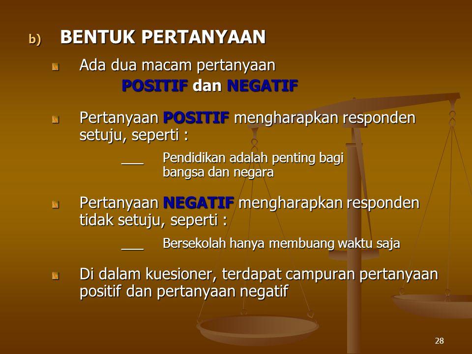 28 b) BENTUK PERTANYAAN Ada dua macam pertanyaan POSITIF dan NEGATIF Pertanyaan POSITIF mengharapkan responden setuju, seperti : ___Pendidikan adalah
