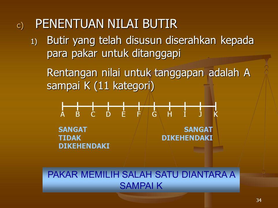 34 c) PENENTUAN NILAI BUTIR 1) Butir yang telah disusun diserahkan kepada para pakar untuk ditanggapi Rentangan nilai untuk tanggapan adalah A sampai K (11 kategori) ABCDEFGHIJK SANGAT TIDAK DIKEHENDAKI SANGAT DIKEHENDAKI PAKAR MEMILIH SALAH SATU DIANTARA A SAMPAI K