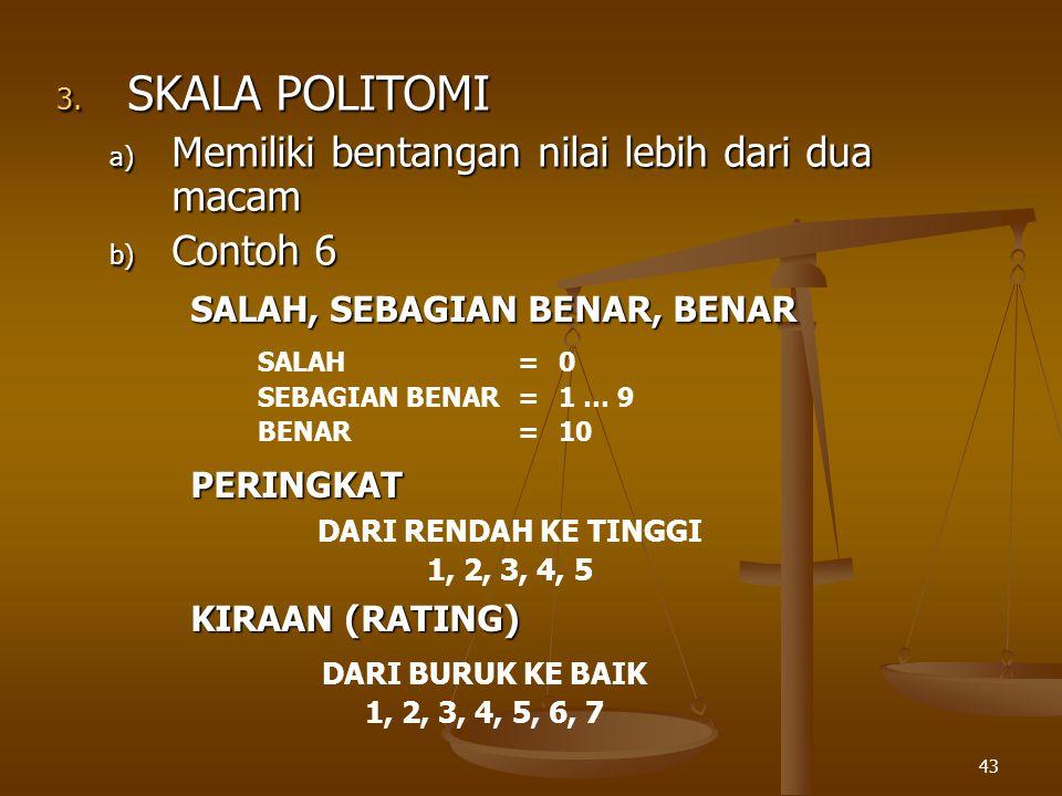 43 3. SKALA POLITOMI a) Memiliki bentangan nilai lebih dari dua macam b) Contoh 6 SALAH=0 SEBAGIAN BENAR=1 … 9 BENAR=10 SALAH, SEBAGIAN BENAR, BENAR D