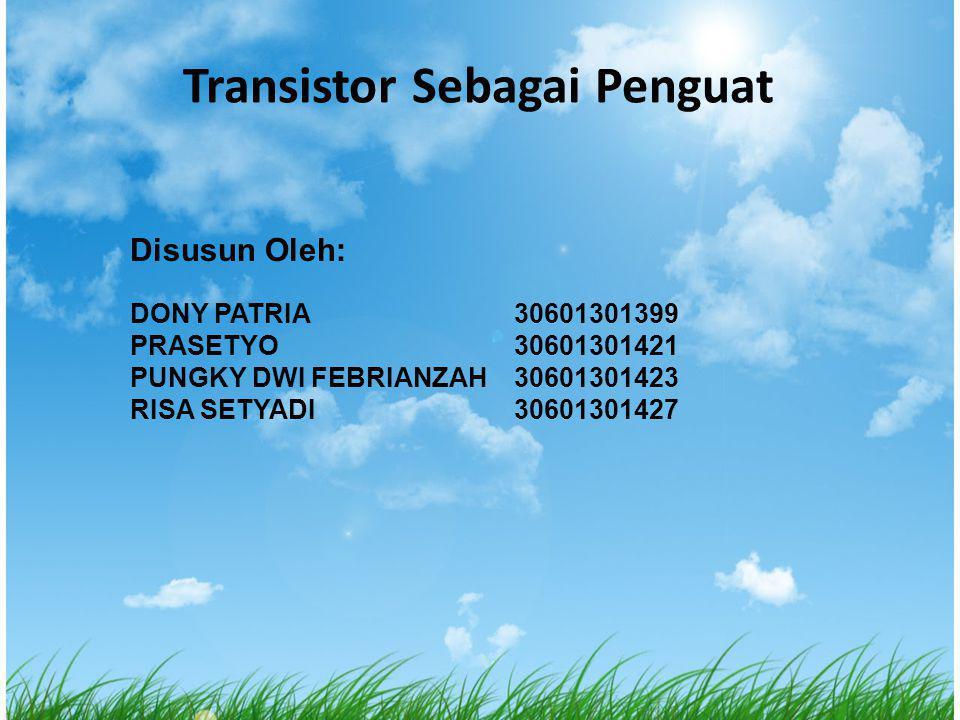 Transistor Sebagai Penguat Disusun Oleh: DONY PATRIA 30601301399 PRASETYO30601301421 PUNGKY DWI FEBRIANZAH30601301423 RISA SETYADI30601301427