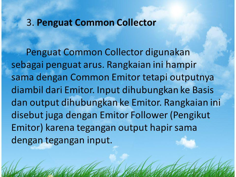 3.Penguat Common Collector Penguat Common Collector digunakan sebagai penguat arus.