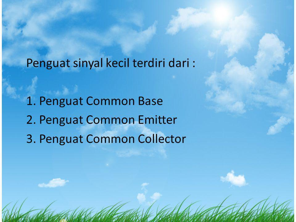 Penguat sinyal kecil terdiri dari : 1. Penguat Common Base 2. Penguat Common Emitter 3. Penguat Common Collector