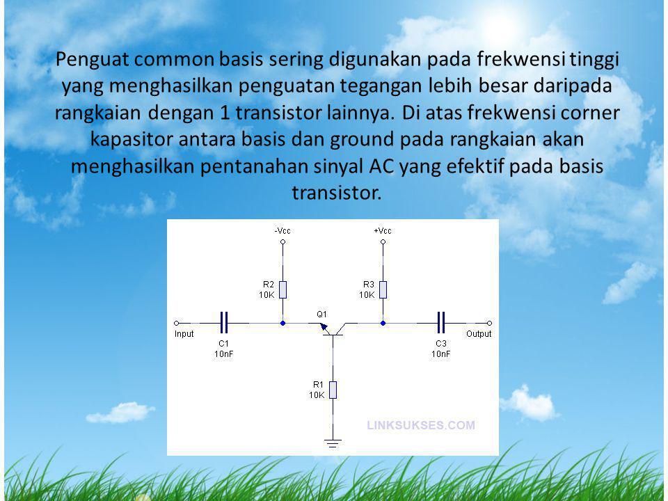 Penguat common basis sering digunakan pada frekwensi tinggi yang menghasilkan penguatan tegangan lebih besar daripada rangkaian dengan 1 transistor la