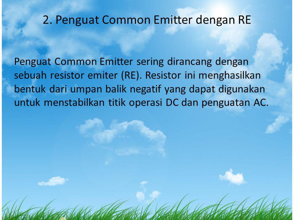 2. Penguat Common Emitter dengan RE Penguat Common Emitter sering dirancang dengan sebuah resistor emiter (RE). Resistor ini menghasilkan bentuk dari