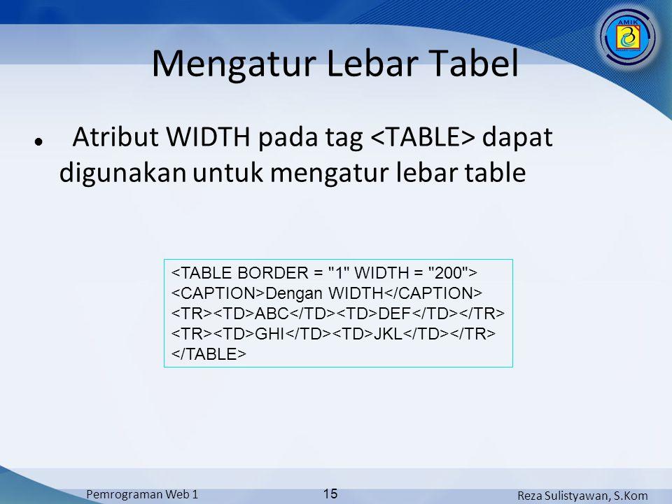 Reza Sulistyawan, S.Kom Pemrograman Web 1 15 Mengatur Lebar Tabel Atribut WIDTH pada tag dapat digunakan untuk mengatur lebar table Dengan WIDTH ABC DEF GHI JKL