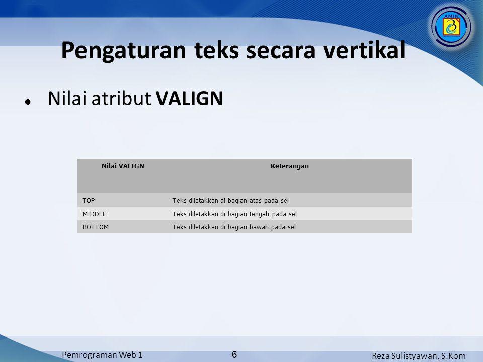 Reza Sulistyawan, S.Kom Pemrograman Web 1 6 Nilai atribut VALIGN Pengaturan teks secara vertikal Nilai VALIGNKeterangan TOPTeks diletakkan di bagian atas pada sel MIDDLETeks diletakkan di bagian tengah pada sel BOTTOMTeks diletakkan di bagian bawah pada sel