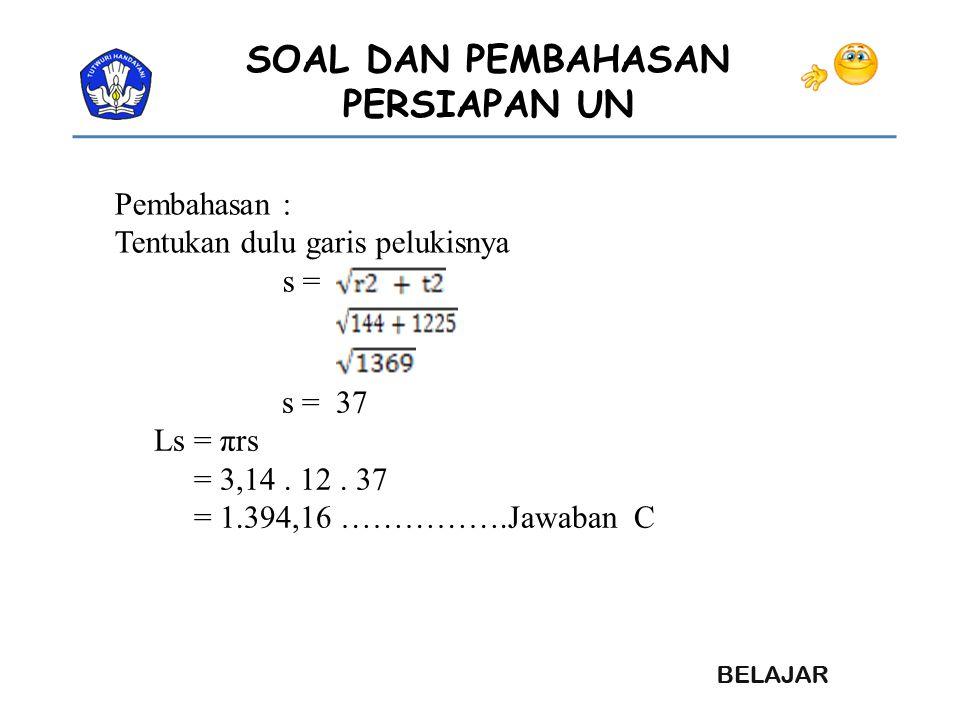 SOAL DAN PEMBAHASAN PERSIAPAN UN Pembahasan : Tentukan dulu garis pelukisnya s = s = 37 Ls = πrs = 3,14. 12. 37 = 1.394,16 …………….Jawaban C