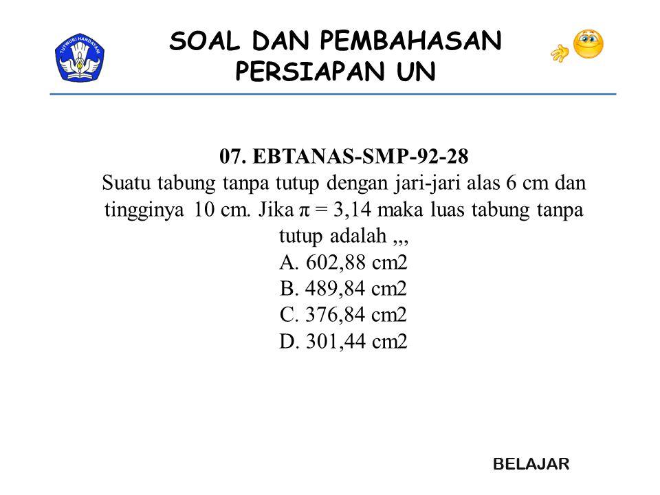 SOAL DAN PEMBAHASAN PERSIAPAN UN 07. EBTANAS-SMP-92-28 Suatu tabung tanpa tutup dengan jari-jari alas 6 cm dan tingginya 10 cm. Jika π = 3,14 maka lua
