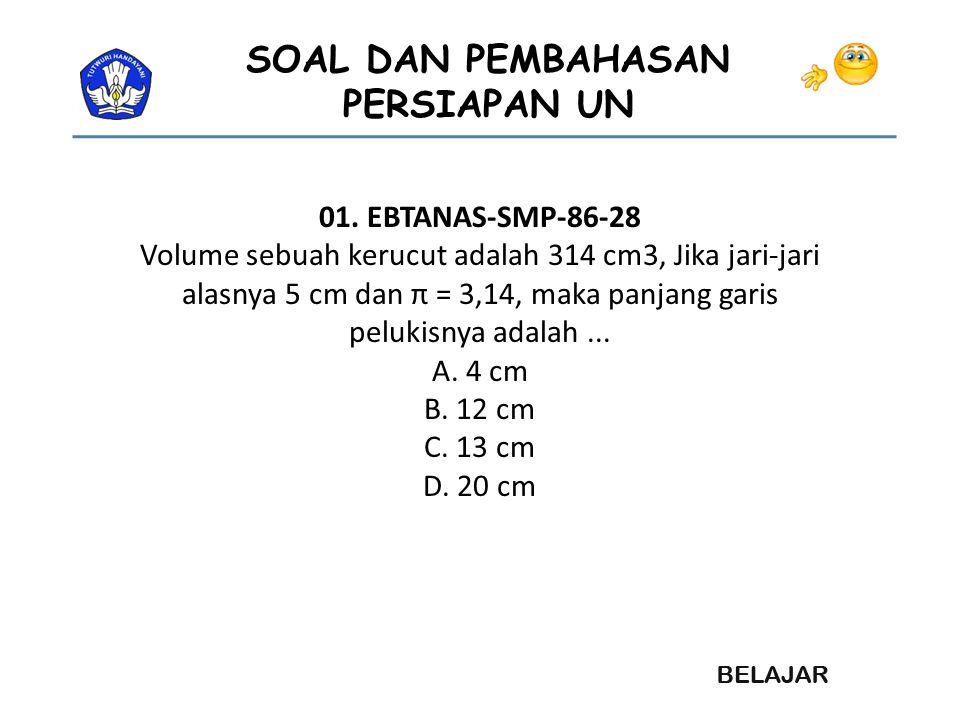 SOAL DAN PEMBAHASAN PERSIAPAN UN 01. EBTANAS-SMP-86-28 Volume sebuah kerucut adalah 314 cm3, Jika jari-jari alasnya 5 cm dan π = 3,14, maka panjang ga