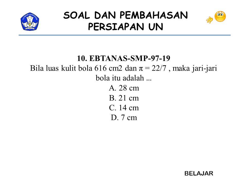 SOAL DAN PEMBAHASAN PERSIAPAN UN 10. EBTANAS-SMP-97-19 Bila luas kulit bola 616 cm2 dan π = 22/7, maka jari-jari bola itu adalah … A. 28 cm B. 21 cm C