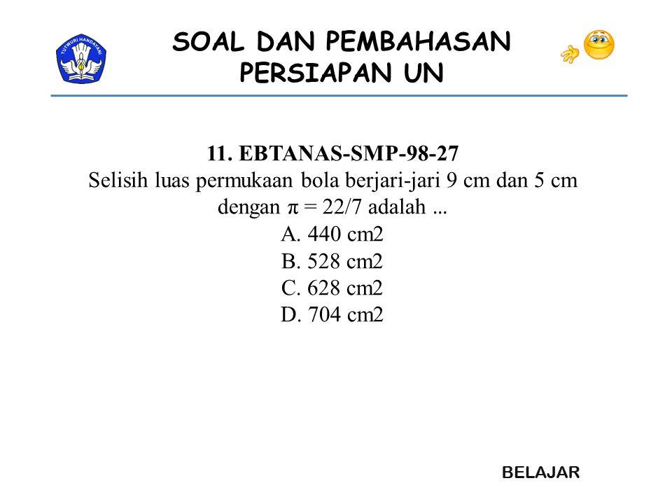 SOAL DAN PEMBAHASAN PERSIAPAN UN 11. EBTANAS-SMP-98-27 Selisih luas permukaan bola berjari-jari 9 cm dan 5 cm dengan π = 22/7 adalah … A. 440 cm2 B. 5
