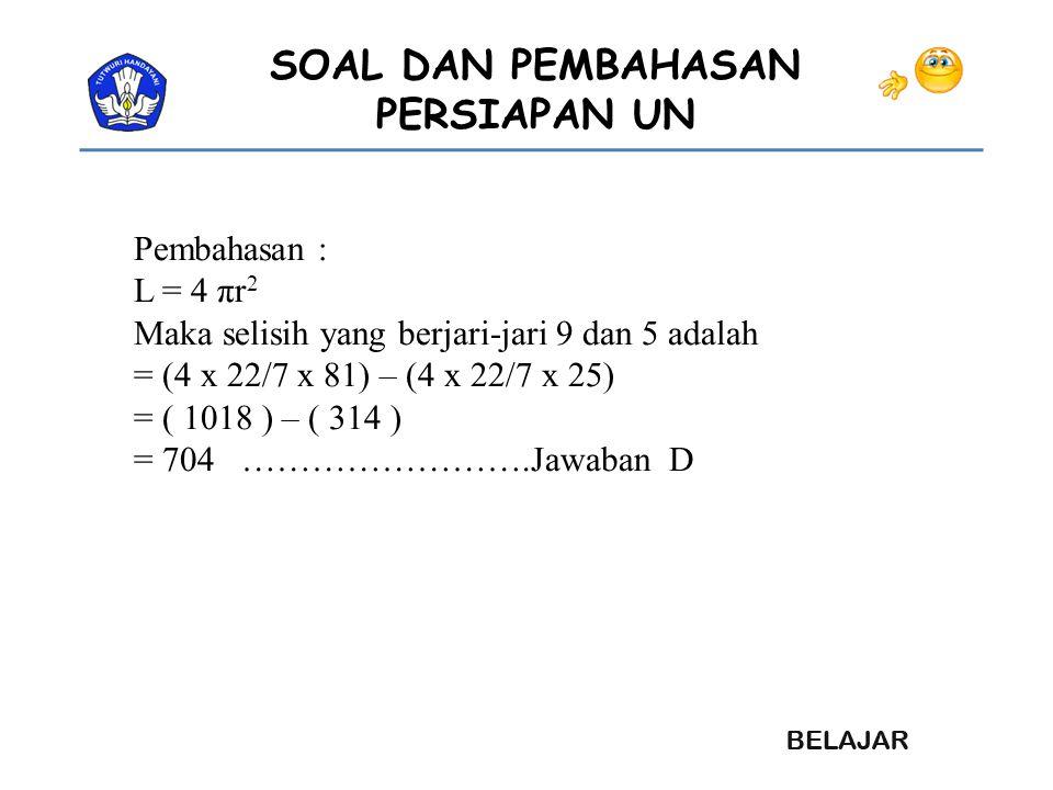SOAL DAN PEMBAHASAN PERSIAPAN UN Pembahasan : L = 4 πr 2 Maka selisih yang berjari-jari 9 dan 5 adalah = (4 x 22/7 x 81) – (4 x 22/7 x 25) = ( 1018 )