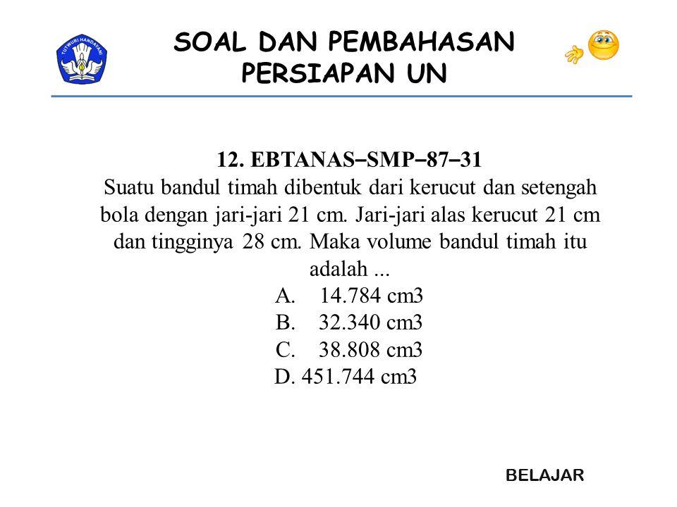 SOAL DAN PEMBAHASAN PERSIAPAN UN 12. EBTANAS – SMP – 87 – 31 Suatu bandul timah dibentuk dari kerucut dan setengah bola dengan jari-jari 21 cm. Jari-j