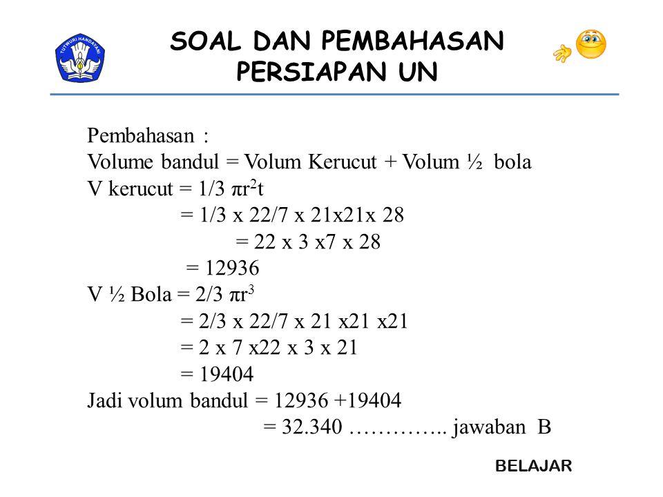 SOAL DAN PEMBAHASAN PERSIAPAN UN Pembahasan : Volume bandul = Volum Kerucut + Volum ½ bola V kerucut = 1/3 πr 2 t = 1/3 x 22/7 x 21x21x 28 = 22 x 3 x7
