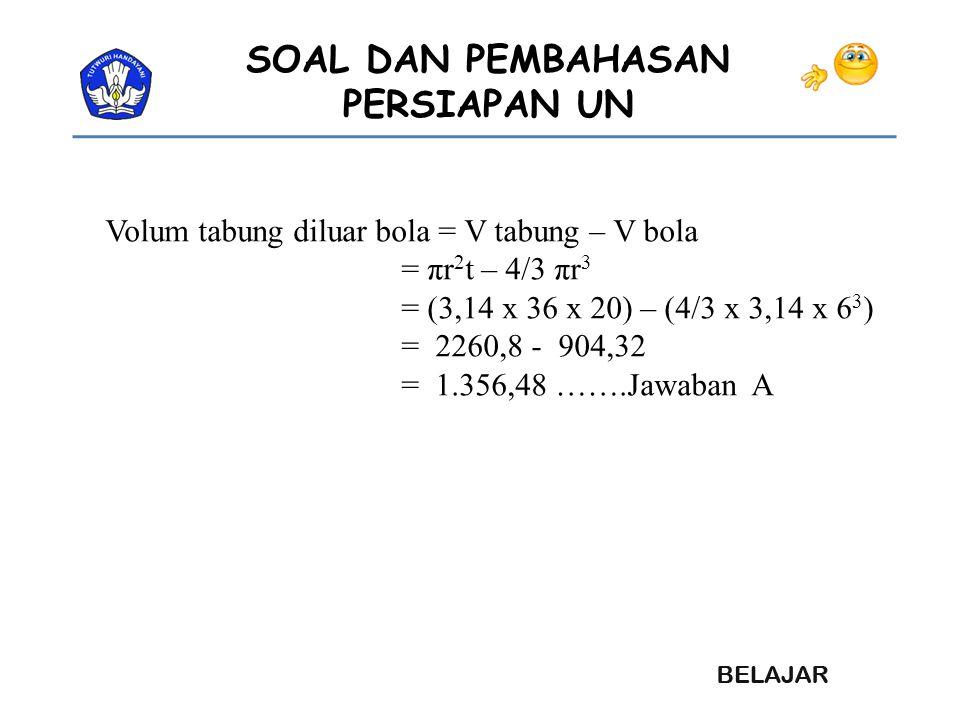 SOAL DAN PEMBAHASAN PERSIAPAN UN Volum tabung diluar bola = V tabung – V bola = πr 2 t – 4/3 πr 3 = (3,14 x 36 x 20) – (4/3 x 3,14 x 6 3 ) = 2260,8 -