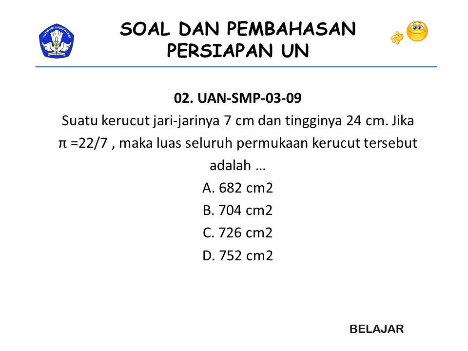 SOAL DAN PEMBAHASAN PERSIAPAN UN Pembahasan : Volume bandul = Volum Kerucut + Volum ½ bola V kerucut = 1/3 πr 2 t = 1/3 x 22/7 x 21x21x 28 = 22 x 3 x7 x 28 = 12936 V ½ Bola = 2/3 πr 3 = 2/3 x 22/7 x 21 x21 x21 = 2 x 7 x22 x 3 x 21 = 19404 Jadi volum bandul = 12936 +19404 = 32.340 …………..
