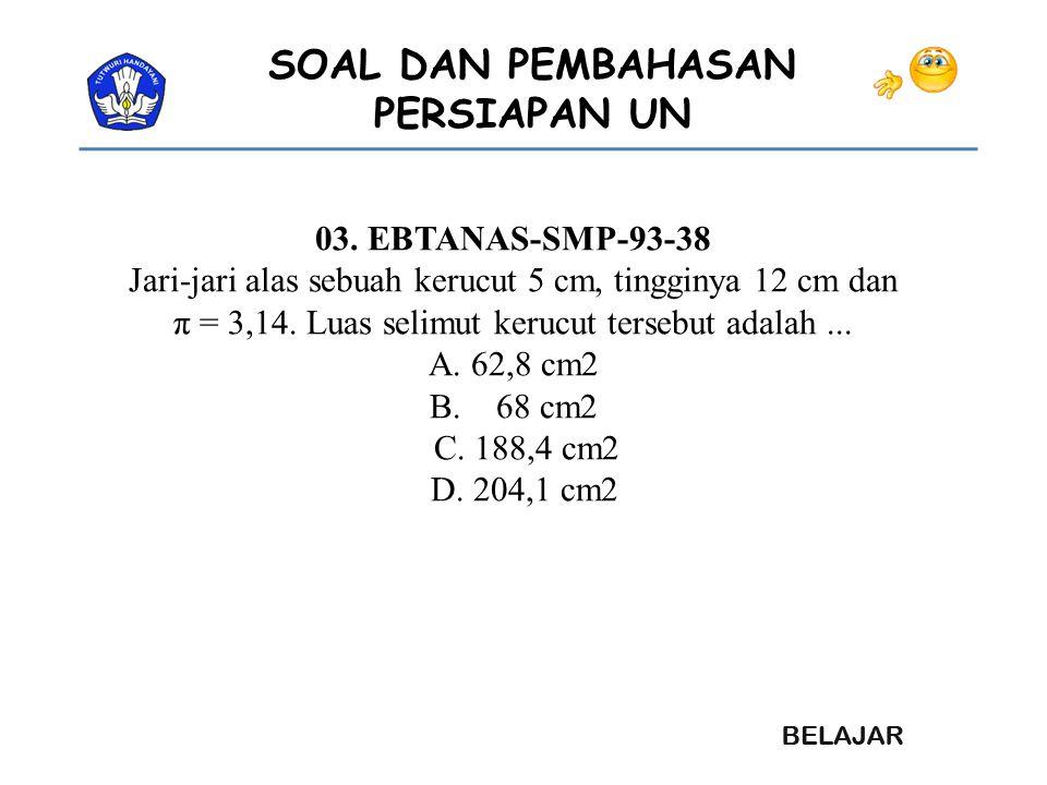 SOAL DAN PEMBAHASAN PERSIAPAN UN 03. EBTANAS-SMP-93-38 Jari-jari alas sebuah kerucut 5 cm, tingginya 12 cm dan π = 3,14. Luas selimut kerucut tersebut