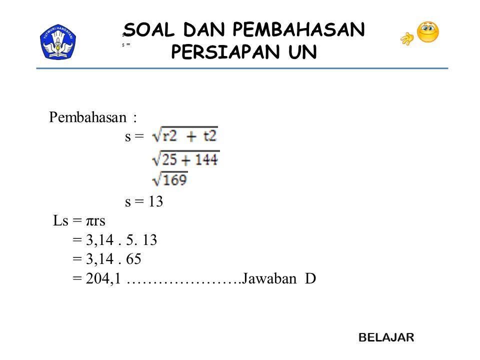 SOAL DAN PEMBAHASAN PERSIAPAN UN Pembahasan : s = s = 13 Ls = πrs = 3,14. 5. 13 = 3,14. 65 = 204,1 ………………….Jawaban D