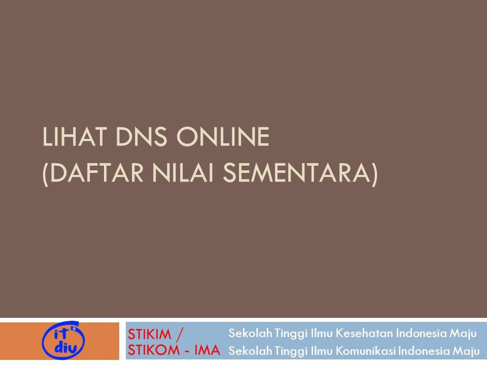 LIHAT DNS ONLINE (DAFTAR NILAI SEMENTARA) Sekolah Tinggi Ilmu Kesehatan Indonesia Maju Sekolah Tinggi Ilmu Komunikasi Indonesia Maju STIKIM / STIKOM -