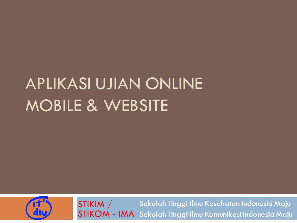 APLIKASI UJIAN ONLINE MOBILE & WEBSITE Sekolah Tinggi Ilmu Kesehatan Indonesia Maju Sekolah Tinggi Ilmu Komunikasi Indonesia Maju STIKIM / STIKOM - IM
