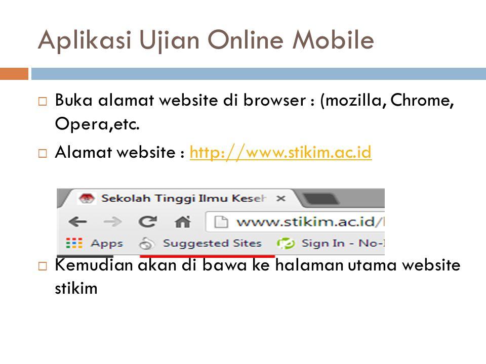 Aplikasi Ujian Online Mobile  Buka alamat website di browser : (mozilla, Chrome, Opera,etc.  Alamat website : http://www.stikim.ac.idhttp://www.stik