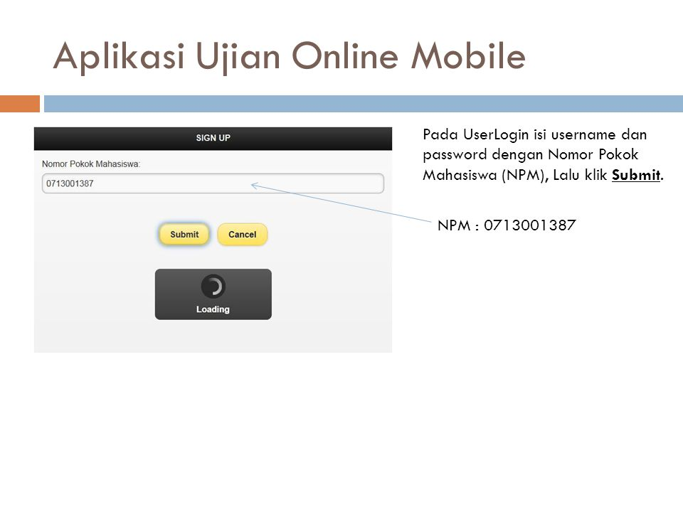 Aplikasi Ujian Online Mobile Pada UserLogin isi username dan password dengan Nomor Pokok Mahasiswa (NPM), Lalu klik Submit. NPM : 0713001387