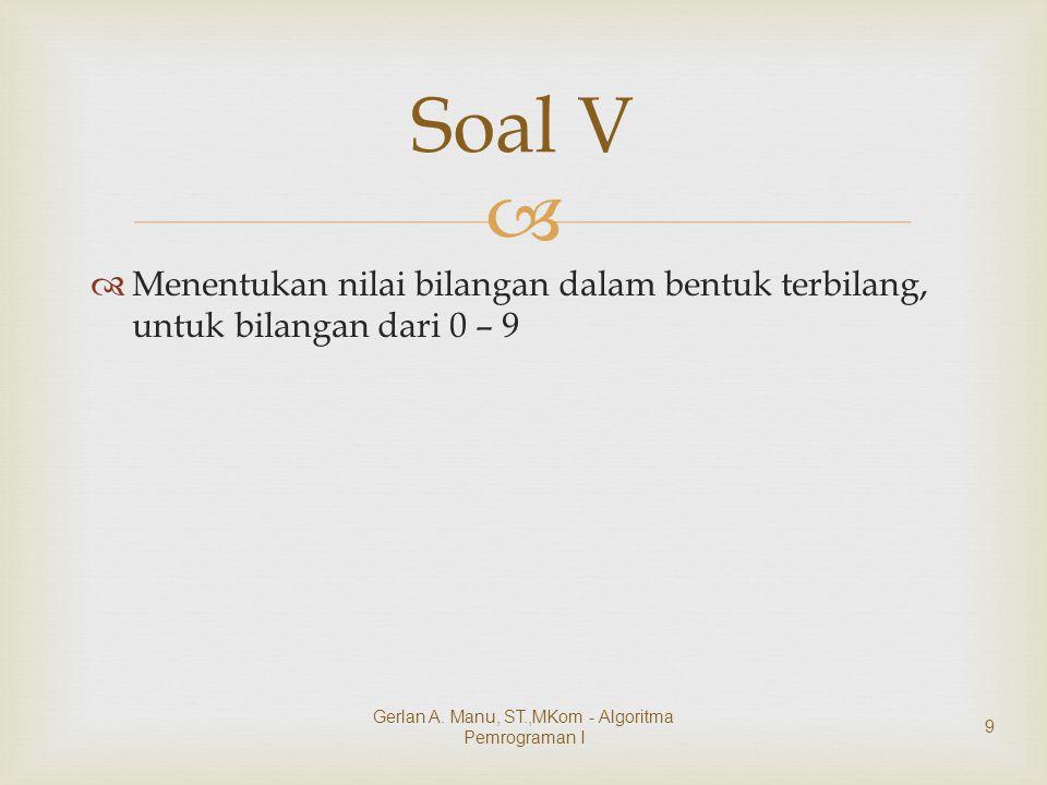   Menentukan nilai bilangan dalam bentuk terbilang, untuk bilangan dari 0 – 9 Soal V Gerlan A. Manu, ST.,MKom - Algoritma Pemrograman I 9