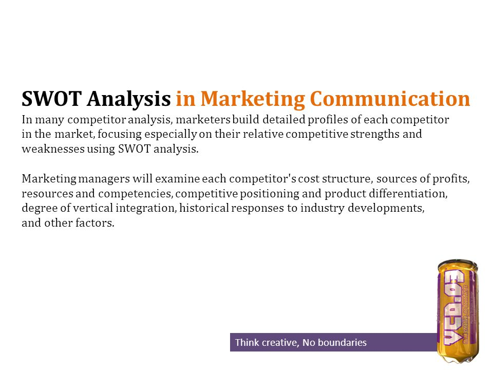 SWOT Analysis in Marketing Communication In many competitor analysis, marketers build detailed profiles of each competitor in the market, focusing especially on their relative competitive strengths and weaknesses using SWOT analysis.