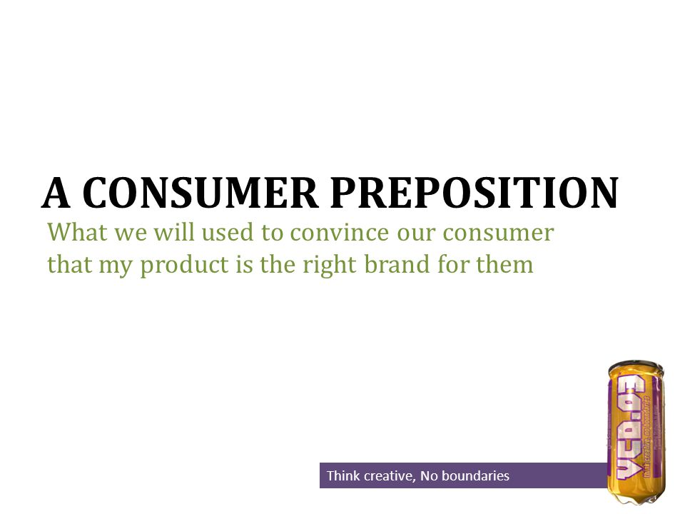 A CONSUMER PREPOSITION What we will used to convince our consumer that my product is the right brand for them Think creative, No boundaries