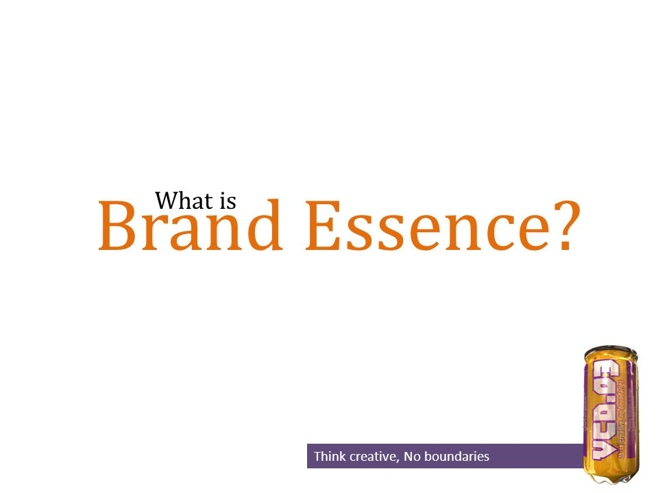 Brand Essence? Think creative, No boundaries What is