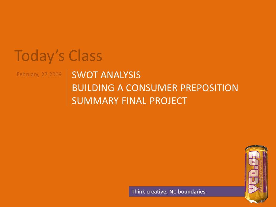 Today's Class SWOT ANALYSIS BUILDING A CONSUMER PREPOSITION SUMMARY FINAL PROJECT Think creative, No boundaries February, 27 2009