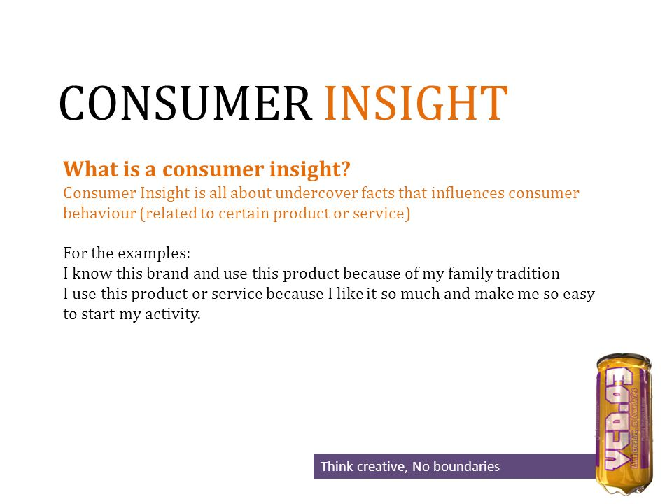 CONSUMER INSIGHT Think creative, No boundaries What is a consumer insight.