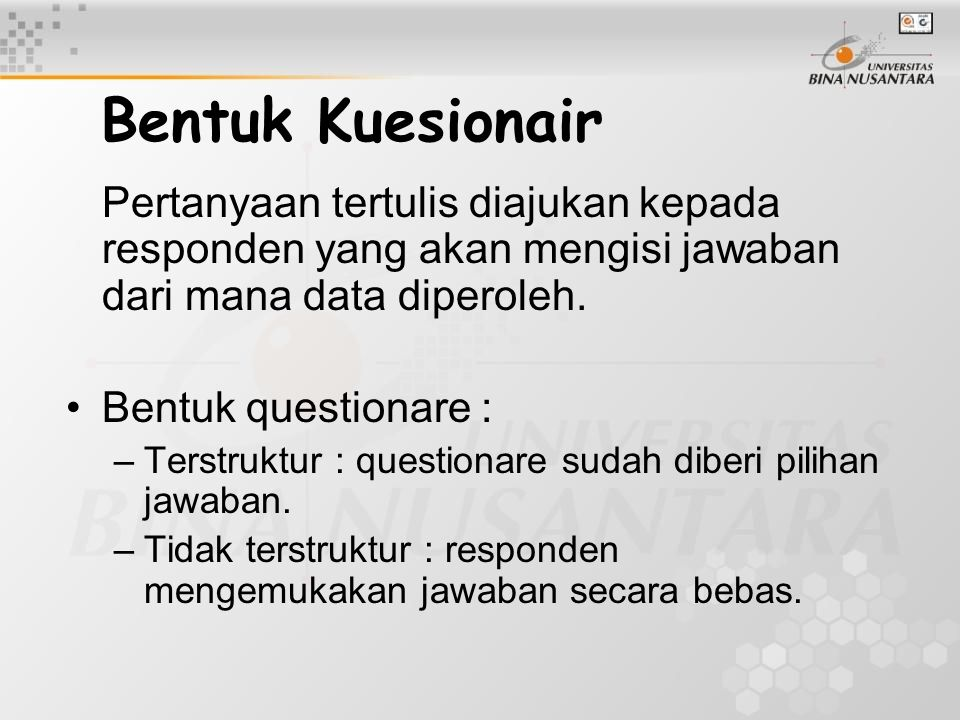 Bentuk Kuesionair Pertanyaan tertulis diajukan kepada responden yang akan mengisi jawaban dari mana data diperoleh. Bentuk questionare : –Terstruktur
